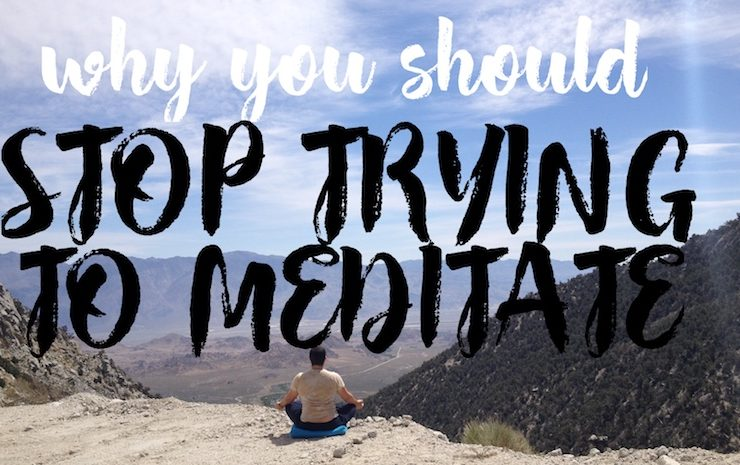 why you should stop trying to meditate